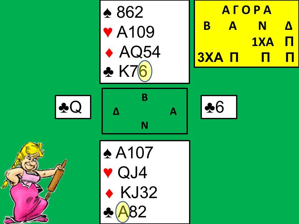 Β Δ Α Ν ♠ A107 ♥ QJ4  KJ32 ♣ A82 Α Γ Ο Ρ Α B Α Ν Δ 1XA Π 3XA Π Π Π ♣Q ♠ 862 ♥ A109  AQ54 ♣ K76 ♣6♣6