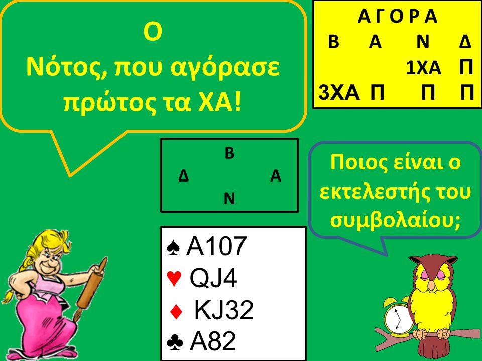 Β Δ Α Ν Ποιος είναι ο εκτελεστής του συμβολαίου; Ο Νότος, που αγόρασε πρώτος τα ΧΑ! ♠ A107 ♥ QJ4  KJ32 ♣ A82 Α Γ Ο Ρ Α B Α Ν Δ 1XA Π 3XA Π Π Π