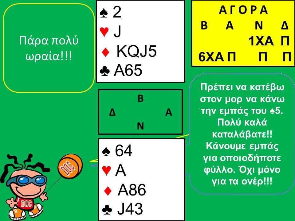 Τώρα όμως θέλει προσοχή!! Η Δύση δεν μπορεί να έχει άλλη πίκα. Λείπουν το ♠5 & το ♠3, που τα έχει η Ανατολή. ♠ 2 ♥ J  KQJ5 ♣ A65 Β Δ Α Ν Πάρα πολύ ωρ