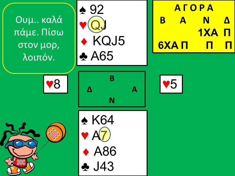 ♠ K64 ♥ A7  A86 ♣ J43 ♠ 92 ♥ QJ  KQJ5 ♣ A65 ♥8♥8 Β Δ Α Ν ♥5♥5 Oυμ.. καλά πάμε. Πίσω στον μορ, λοιπόν. Α Γ Ο Ρ Α B Α Ν Δ 1XA Π 6XA Π Π Π