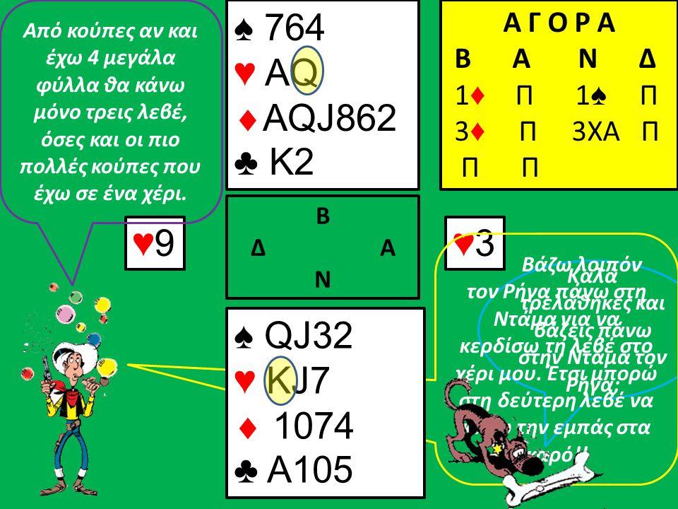 ♦3♦3♦5♦5 Β Δ Α Ν ♠ 764 ♥ A  AQJ862 ♣ K2 Α Γ Ο Ρ Α B A N Δ 1 ♦ Π 1 ♠ Π 3 ♦ Π 3ΧΑ Π Π ♠ QJ32 ♥ J7  1074 ♣ A105 Αφού κέρδισε η εμπάς μπορώ να την επαναλάβω.