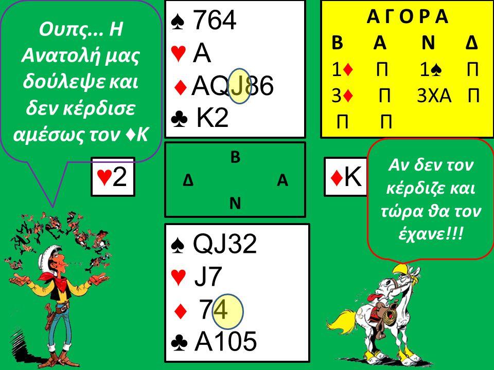 ♥8♥8♥4♥4 Β Δ Α Ν ♠ 764 ♥ A  AQ86 ♣ K2 Α Γ Ο Ρ Α B A N Δ 1 ♦ Π 1 ♠ Π 3 ♦ Π 3ΧΑ Π Π ♠ QJ32 ♥ J7  7 ♣ A105 Ουφ..