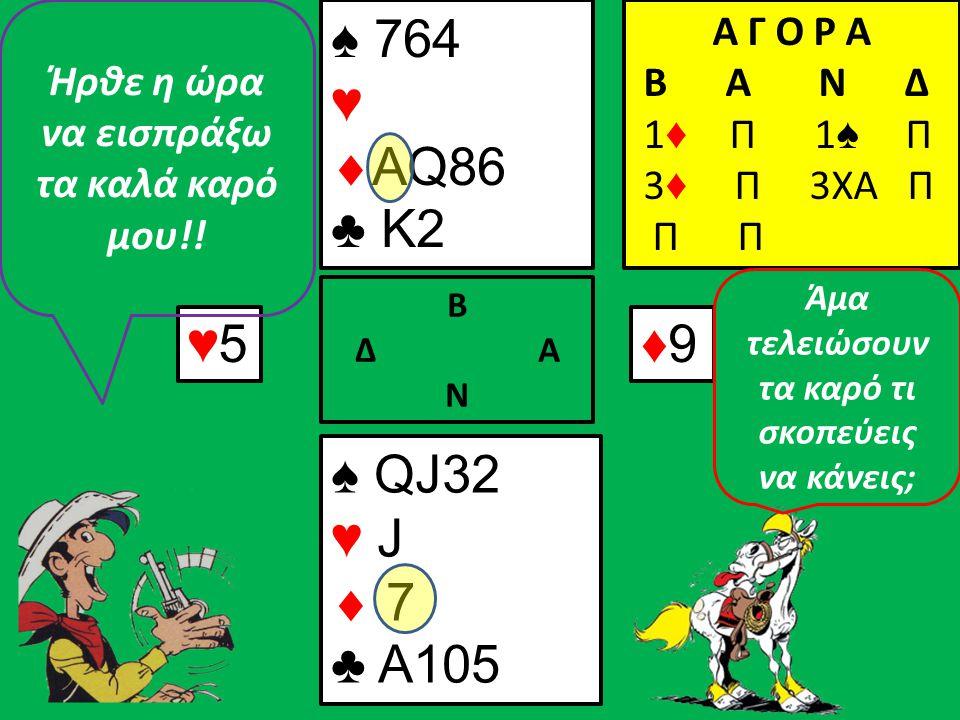 ♠9♠8 Β Δ Α Ν ♠ 764 ♥  Q86 ♣ K2 Α Γ Ο Ρ Α B A N Δ 1 ♦ Π 1 ♠ Π 3 ♦ Π 3ΧΑ Π Π ♠ QJ32 ♥ J  ♣ A105 Μετά τα καρό θα εισπράξω τη σύνταξή μου (τα καλά σπαθιά μου!!) Μη ξεχάσεις να πάρεις και τον βαλέ κούπα!!