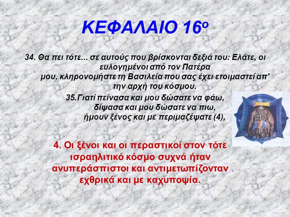 ΚΕΦΑΛΑΙΟ 16 ο 34. Θα πει τότε... σε αυτούς που βρίσκονται δεξιά του: Ελάτε, οι ευλογημένοι από τον Πατέρα μου, κληρονομήστε τη Βασιλεία που σας έχει ε