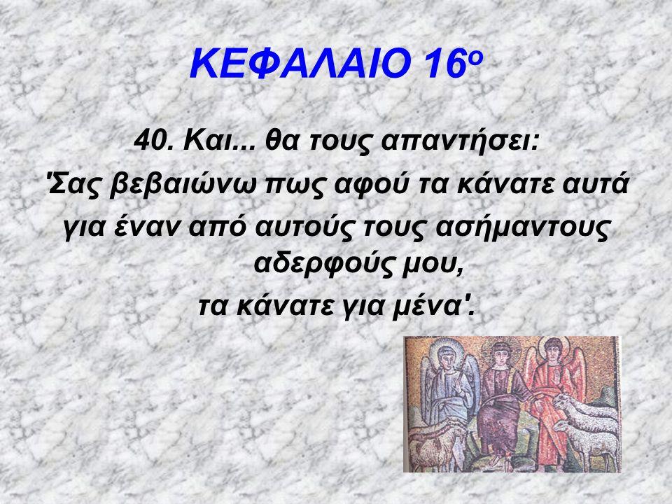 ΚΕΦΑΛΑΙΟ 16 ο 41.Ύστερα θα πει και σε αυτούς που βρίσκονται αριστερά του: Φύγετε από μπροστά μου....πηγαίνετε στην αιώνια φωτιά (5) 5.
