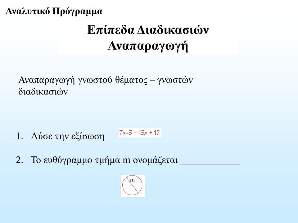 Επίπεδα Διαδικασιών Αναπαραγωγή Αναλυτικό Πρόγραμμα 1.Λύσε την εξίσωση 2.Το ευθύγραμμο τμήμα m ονομάζεται ____________ Αναπαραγωγή γνωστού θέματος – γ
