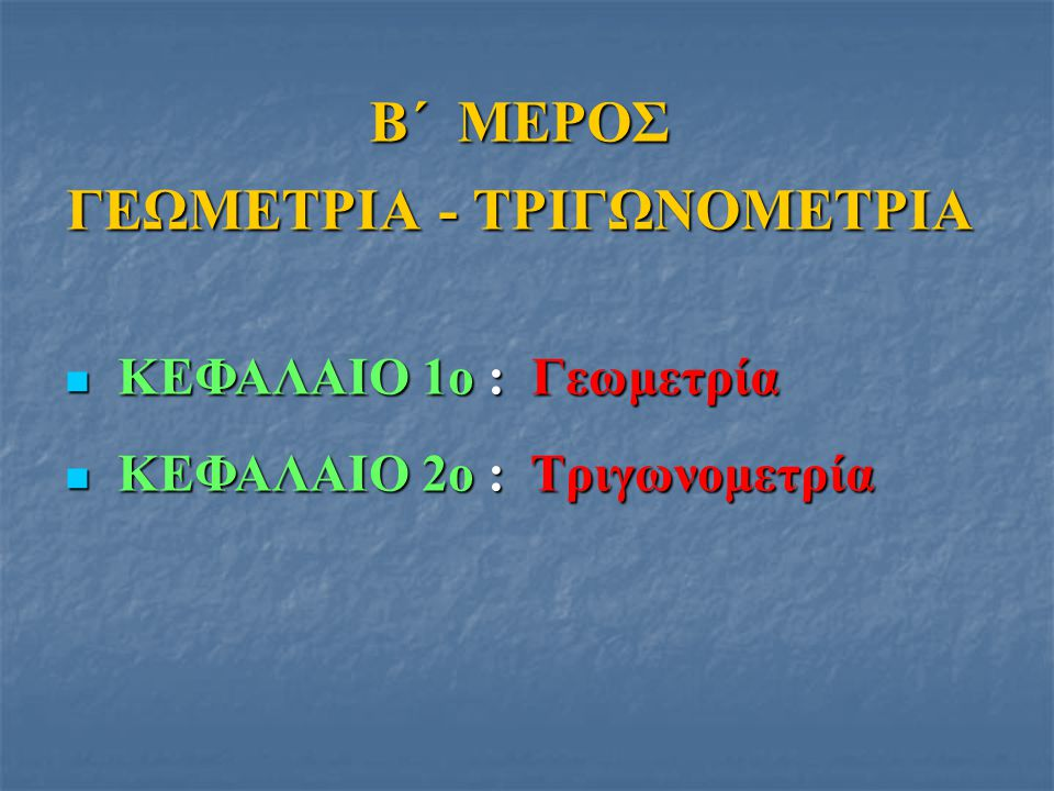 ΚΕΦΑΛΑΙΟ 1ο : Γεωμετρία ΚΕΦΑΛΑΙΟ 1ο : Γεωμετρία ΚΕΦΑΛΑΙΟ 2ο : Τριγωνομετρία ΚΕΦΑΛΑΙΟ 2ο : Τριγωνομετρία Β΄ ΜΕΡΟΣ ΓΕΩΜΕΤΡΙΑ - ΤΡΙΓΩΝΟΜΕΤΡΙΑ
