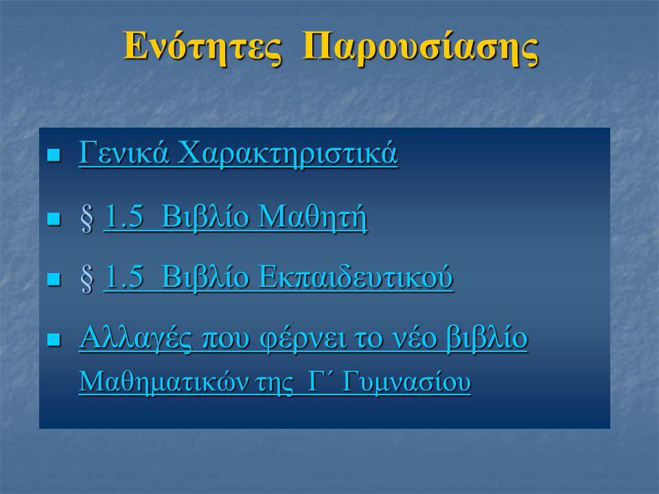 Ενότητες Παρουσίασης Γενικά Χαρακτηριστικά Γενικά ΧαρακτηριστικάΓενικά ΧαρακτηριστικάΓενικά Χαρακτηριστικά § 1.5 Βιβλίο Μαθητή § 1.5 Βιβλίο Μαθητή1.5 Βιβλίο Μαθητή1.5 Βιβλίο Μαθητή § 1.5 Βιβλίο Εκπαιδευτικού § 1.5 Βιβλίο Εκπαιδευτικού1.5 Βιβλίο Εκπαιδευτικού1.5 Βιβλίο Εκπαιδευτικού Αλλαγές που φέρνει το νέο βιβλίο Αλλαγές που φέρνει το νέο βιβλίοΑλλαγές που φέρνει το νέο βιβλίοΑλλαγές που φέρνει το νέο βιβλίο Μαθηματικών της Γ΄ Γυμνασίου Μαθηματικών της Γ΄ Γυμνασίου