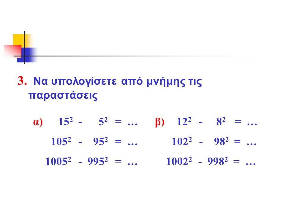 3. Να υπολογίσετε από μνήμης τις παραστάσεις α) 15 2 - 5 2 = … β) 12 2 - 8 2 = … 105 2 - 95 2 = … 102 2 - 98 2 = … 1005 2 - 995 2 = … 1002 2 - 998 2 =