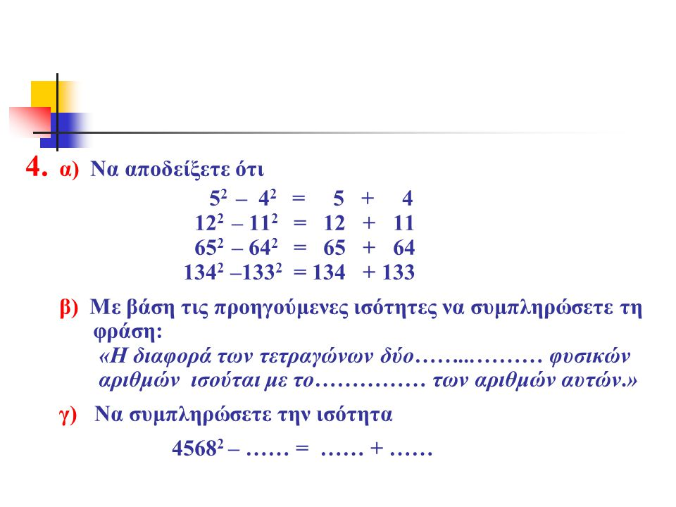 4. α) Να αποδείξετε ότι 5 2 – 4 2 = 5 + 4 12 2 – 11 2 = 12 + 11 65 2 – 64 2 = 65 + 64 134 2 –133 2 = 134 + 133 β) Με βάση τις προηγούμενες ισότητες να