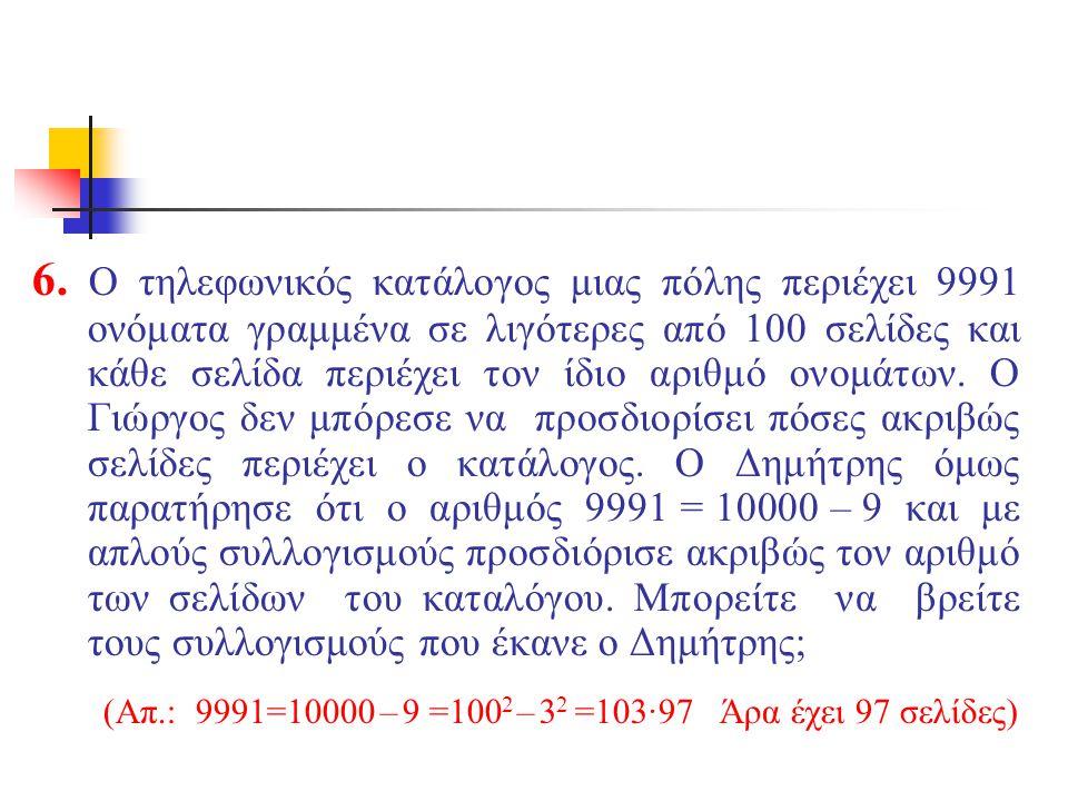 6. Ο τηλεφωνικός κατάλογος μιας πόλης περιέχει 9991 ονόματα γραμμένα σε λιγότερες από 100 σελίδες και κάθε σελίδα περιέχει τον ίδιο αριθμό ονομάτων. Ο