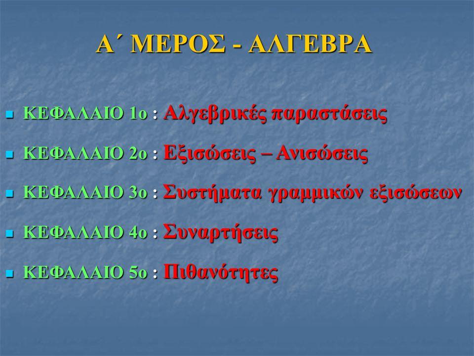 ΚΕΦΑΛΑΙΟ 1ο : Αλγεβρικές παραστάσεις ΚΕΦΑΛΑΙΟ 1ο : Αλγεβρικές παραστάσεις ΚΕΦΑΛΑΙΟ 2ο : Εξισώσεις – Ανισώσεις ΚΕΦΑΛΑΙΟ 2ο : Εξισώσεις – Ανισώσεις ΚΕΦΑΛΑΙΟ 3ο : Συστήματα γραμμικών εξισώσεων ΚΕΦΑΛΑΙΟ 3ο : Συστήματα γραμμικών εξισώσεων ΚΕΦΑΛΑΙΟ 4ο : Συναρτήσεις ΚΕΦΑΛΑΙΟ 4ο : Συναρτήσεις ΚΕΦΑΛΑΙΟ 5ο : Πιθανότητες ΚΕΦΑΛΑΙΟ 5ο : Πιθανότητες Α΄ ΜΕΡΟΣ - ΑΛΓΕΒΡΑ