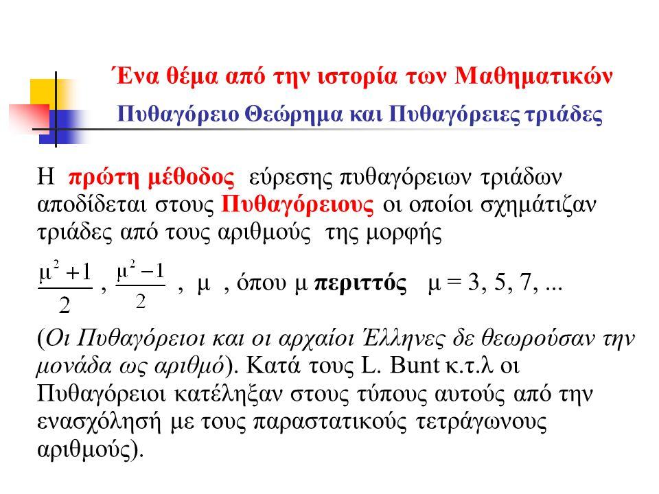 Ένα θέμα από την ιστορία των Mαθηματικών Η πρώτη μέθοδος εύρεσης πυθαγόρειων τριάδων αποδίδεται στους Πυθαγόρειους οι οποίοι σχημάτιζαν τριάδες από τους αριθμούς της μορφής,, μ, όπου μ περιττός μ = 3, 5, 7,...