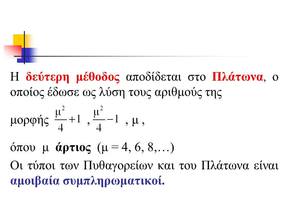 Η δεύτερη μέθοδος αποδίδεται στο Πλάτωνα, ο οποίος έδωσε ως λύση τους αριθμούς της μορφής,, μ, όπου μ άρτιος (μ = 4, 6, 8,…) Οι τύποι των Πυθαγορείων και του Πλάτωνα είναι αμοιβαία συμπληρωματικοί.