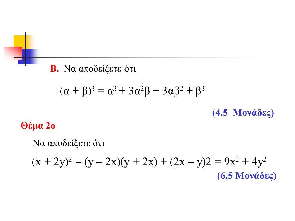 Β. Να αποδείξετε ότι (α + β) 3 = α 3 + 3α 2 β + 3αβ 2 + β 3 (4,5 Mονάδες) Θέμα 2ο Να αποδείξετε ότι (x + 2y) 2 – (y – 2x)(y + 2x) + (2x – y)2 = 9x 2 +
