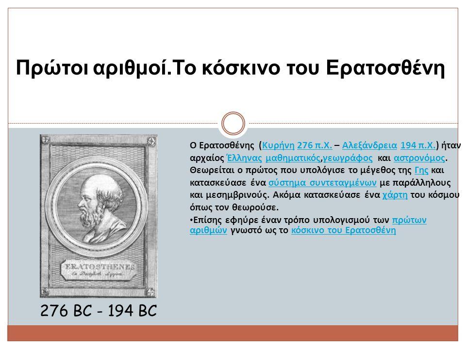 Πρώτοι αριθμοί.Το κόσκινο του Ερατοσθένη 276 BC - 194 BC Ο Ερατοσθένης (Κυρήνη 276 π.Χ. – Αλεξάνδρεια 194 π.Χ.) ήταν αρχαίος Έλληνας μαθηματικός,γεωγρ