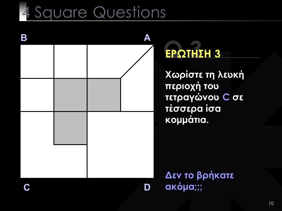 10 Q 3 B A D C ΕΡΩΤΗΣΗ 3 Δεν το βρήκατε ακόμα;;; 4 Square Questions Χωρίστε τη λευκή περιοχή του τετραγώνου C σε τέσσερα ίσα κομμάτια.
