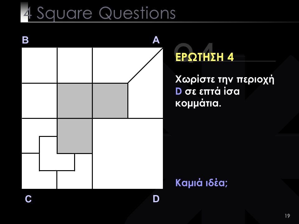 19 Q 4 B A D C ΕΡΩΤΗΣΗ 4 Καμιά ιδέα; 4 Square Questions Χωρίστε την περιοχή D σε επτά ίσα κομμάτια.