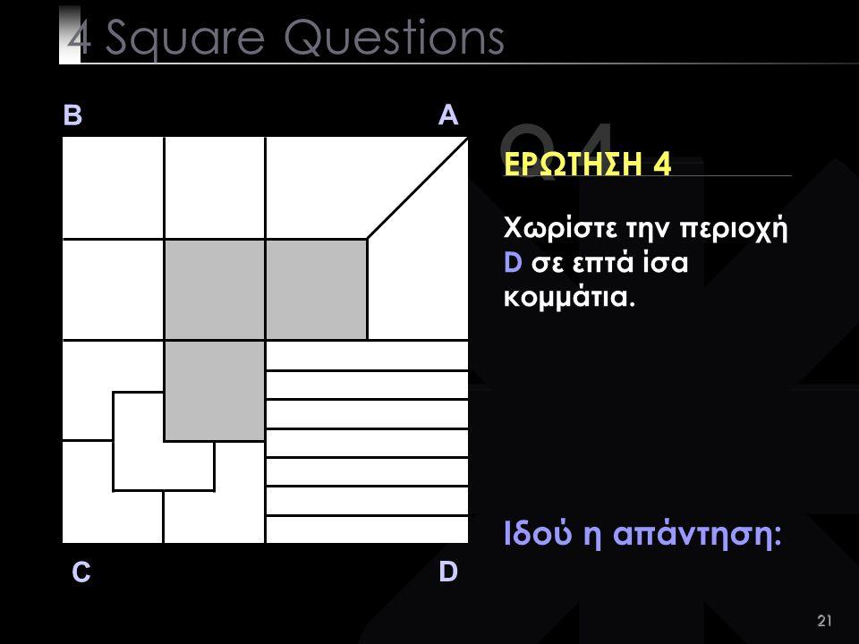 21 Q 4 B A D C ΕΡΩΤΗΣΗ 4 Ιδού η απάντηση: 4 Square Questions Χωρίστε την περιοχή D σε επτά ίσα κομμάτια.