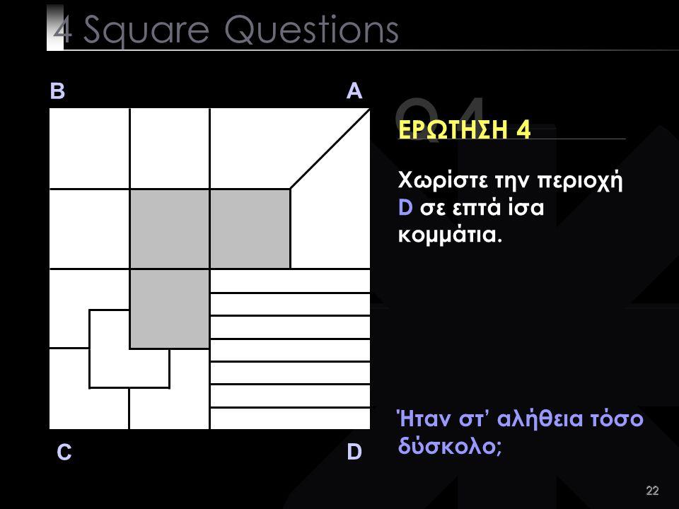 22 Q 4 B A D C ΕΡΩΤΗΣΗ 4 Ήταν στ' αλήθεια τόσο δύσκολο; 4 Square Questions Χωρίστε την περιοχή D σε επτά ίσα κομμάτια.