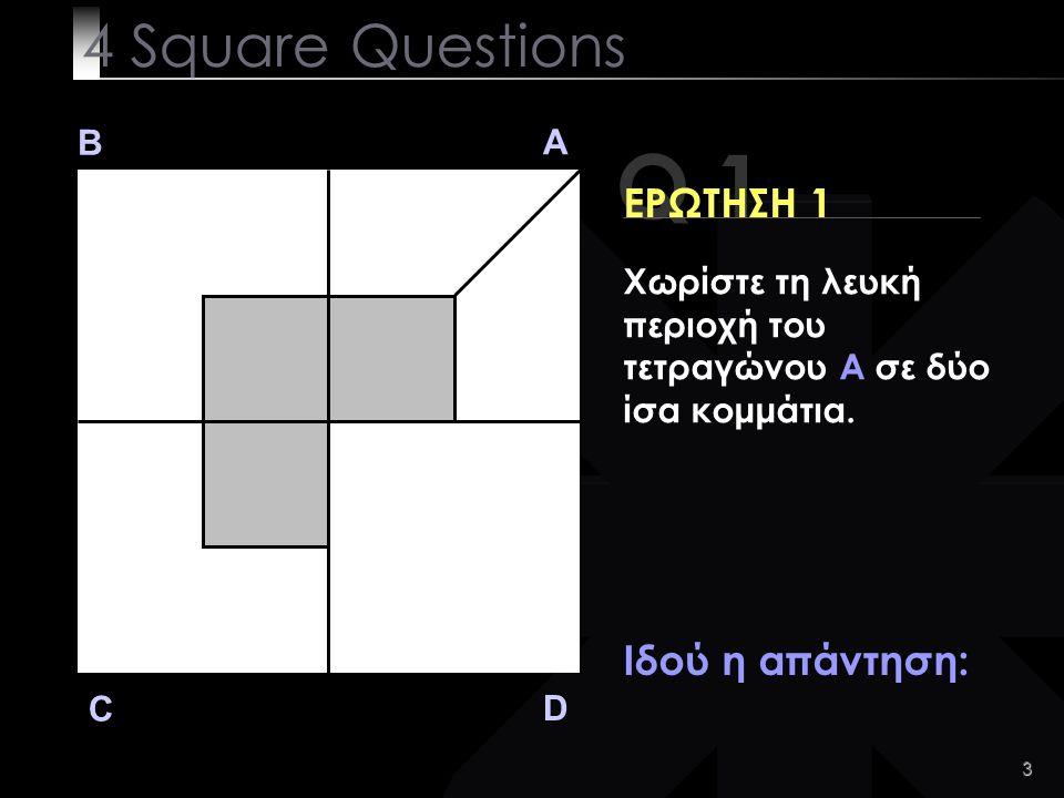 3 Q 1 B A D C ΕΡΩΤΗΣΗ 1 Ιδού η απάντηση: 4 Square Questions Χωρίστε τη λευκή περιοχή του τετραγώνου A σε δύο ίσα κομμάτια.