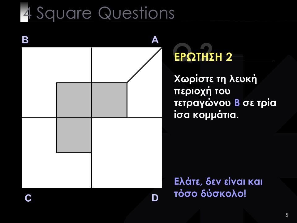 5 Q 2 B A D C ΕΡΩΤΗΣΗ 2 Ελάτε, δεν είναι και τόσο δύσκολο.