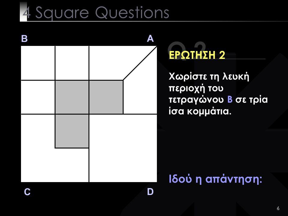 6 Q 2 B A D C ΕΡΩΤΗΣΗ 2 Ιδού η απάντηση: 4 Square Questions Χωρίστε τη λευκή περιοχή του τετραγώνου B σε τρία ίσα κομμάτια.