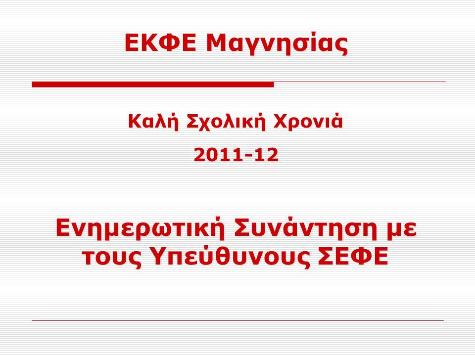 ΕΚΦΕ Μαγνησίας Καλή Σχολική Χρονιά 2011-12 Ενημερωτική Συνάντηση με τους Υπεύθυνους ΣΕΦΕ ΕΚΦΕ Μαγνησίας Καλή Σχολική Χρονιά 2011-12 Ενημερωτική Συνάντ