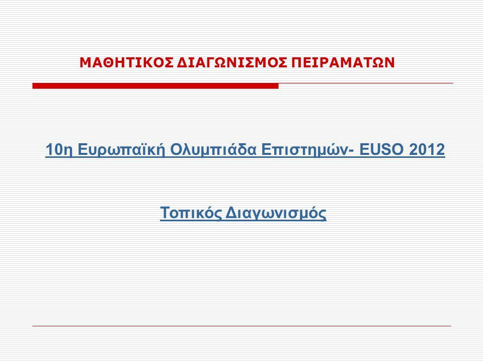 10η Ευρωπαϊκή Ολυμπιάδα Επιστημών- EUSO 2012 ΜΑΘΗΤΙΚΟΣ ΔΙΑΓΩΝΙΣΜΟΣ ΠΕΙΡΑΜΑΤΩΝ Τοπικός Διαγωνισμός
