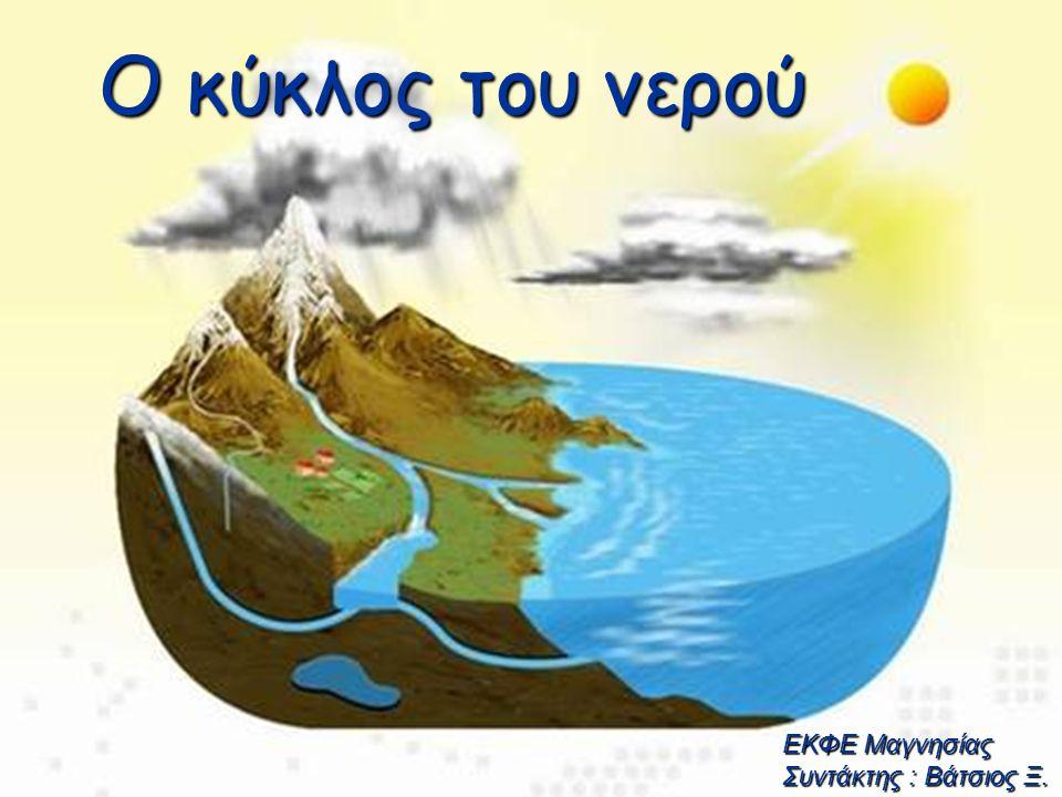 Ο κύκλος του νερού EΚΦΕ Μαγνησίας Συντάκτης : Βάτσιος Ξ.