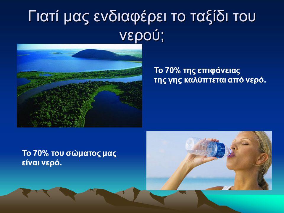 Γιατί μας ενδιαφέρει το ταξίδι του νερού; Το 70% της επιφάνειας της γης καλύπτεται από νερό. Το 70% του σώματος μας είναι νερό.
