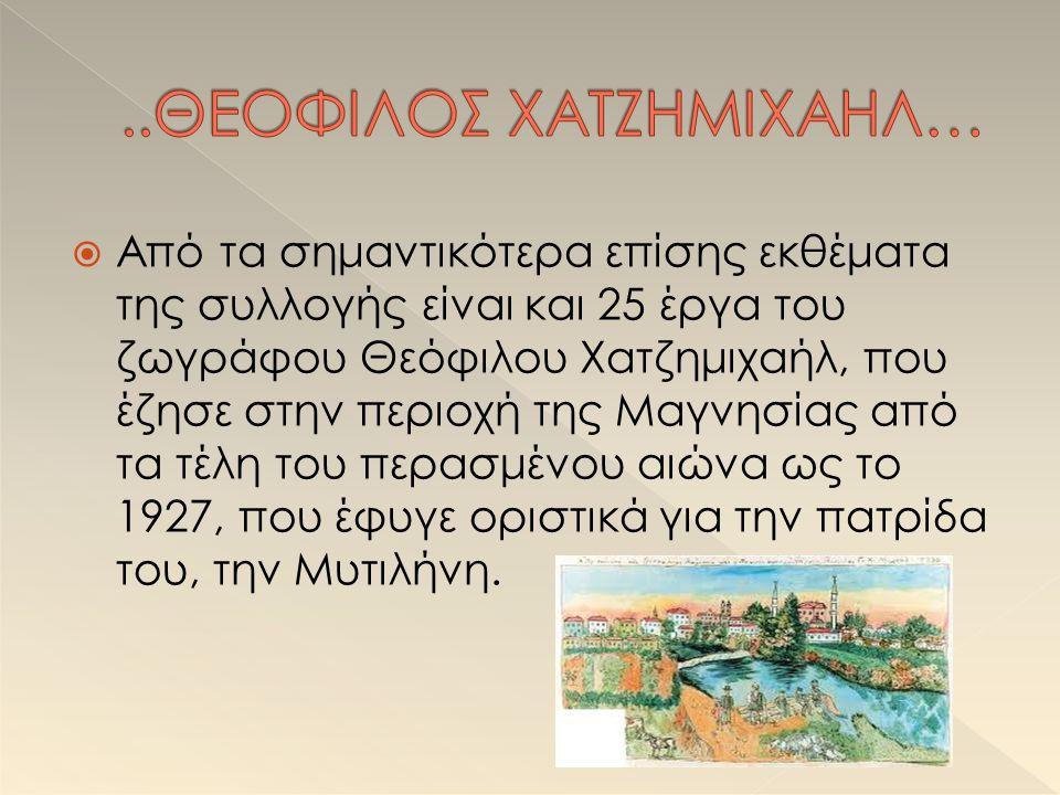  Από τα σημαντικότερα επίσης εκθέματα της συλλογής είναι και 25 έργα του ζωγράφου Θεόφιλου Χατζημιχαήλ, που έζησε στην περιοχή της Μαγνησίας από τα τέλη του περασμένου αιώνα ως το 1927, που έφυγε οριστικά για την πατρίδα του, την Μυτιλήνη.