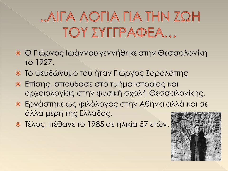  Ο Γιώργος Ιωάννου γεννήθηκε στην Θεσσαλονίκη το 1927.  Το ψευδώνυμο του ήταν Γιώργος Σορολόπης  Επίσης, σπούδασε στο τμήμα ιστορίας και αρχαιολογί