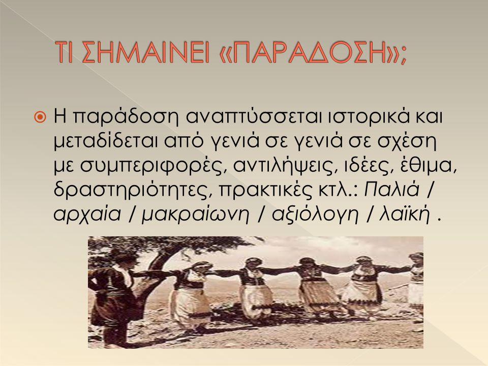  Η παράδοση αναπτύσσεται ιστορικά και μεταδίδεται από γενιά σε γενιά σε σχέση με συμπεριφορές, αντιλήψεις, ιδέες, έθιμα, δραστηριότητες, πρακτικές κτλ.: Παλιά / αρχαία / μακραίωνη / αξιόλογη / λαϊκή.