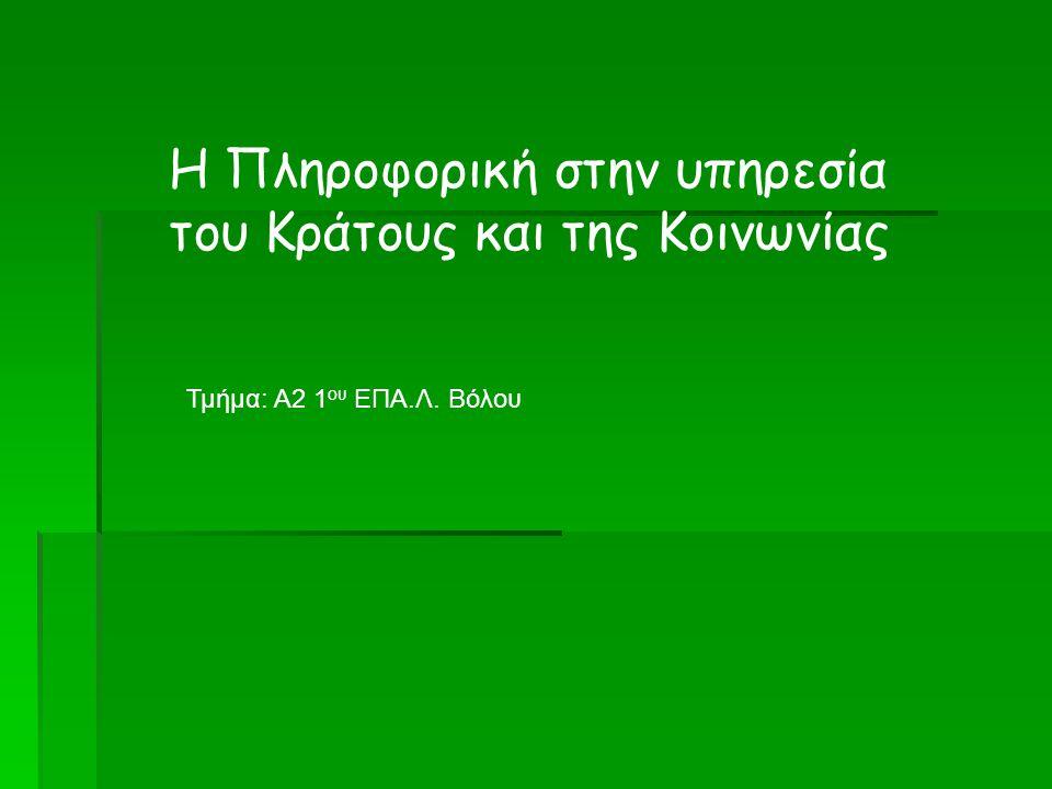 Η Πληροφορική στην υπηρεσία του Κράτους και της Κοινωνίας Τμήμα: Α2 1 ου ΕΠΑ.Λ. Βόλου