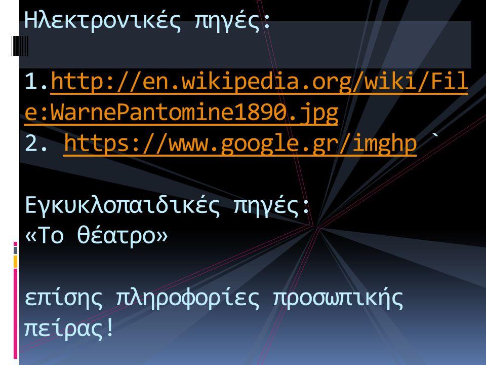 Ηλεκτρονικές πηγές: 1.http://en.wikipedia.org/wiki/Fil e:WarnePantomine1890.jpg 2. https://www.google.gr/imghp ` Εγκυκλοπαιδικές πηγές: «Το θέατρο» επ