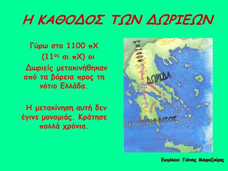 Η ΚΑΘΟΔΟΣ ΤΩΝ ΔΩΡΙΕΩΝ Γύρω στο 1100 πΧ (11 ος αι πΧ) οι Δωριείς μετακινήθηκαν από τα βόρεια προς τη νότιο Ελλάδα. Η μετακίνηση αυτή δεν έγινε μονομιάς