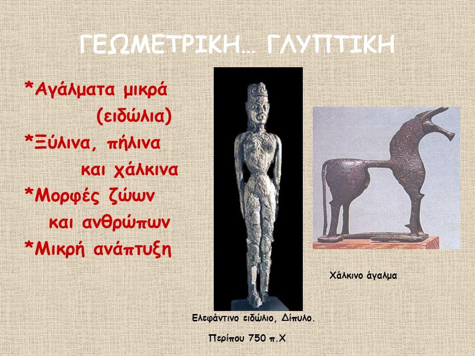ΓΕΩΜΕΤΡΙΚΗ… ΓΛΥΠΤΙΚΗ *Αγάλματα μικρά (ειδώλια) *Ξύλινα, πήλινα και χάλκινα *Μορφές ζώων και ανθρώπων *Μικρή ανάπτυξη Ελεφάντινο ειδώλιο, Δίπυλο. Περίπ