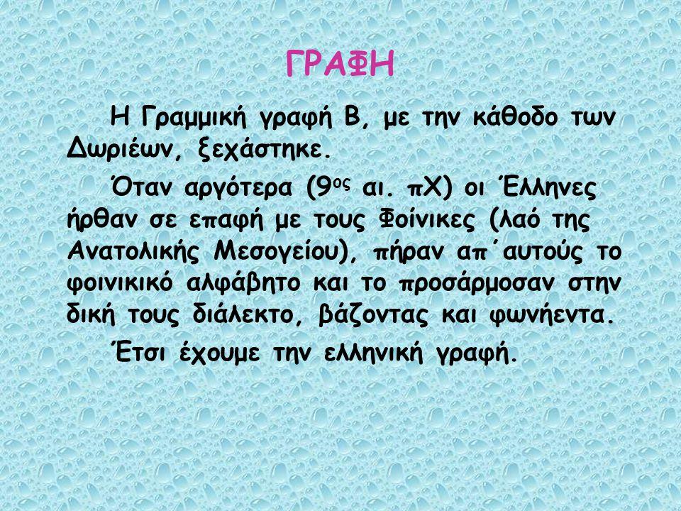 ΓΡΑΦΗ Η Γραμμική γραφή Β, με την κάθοδο των Δωριέων, ξεχάστηκε. Όταν αργότερα (9 ος αι. πΧ) οι Έλληνες ήρθαν σε επαφή με τους Φοίνικες (λαό της Ανατολ
