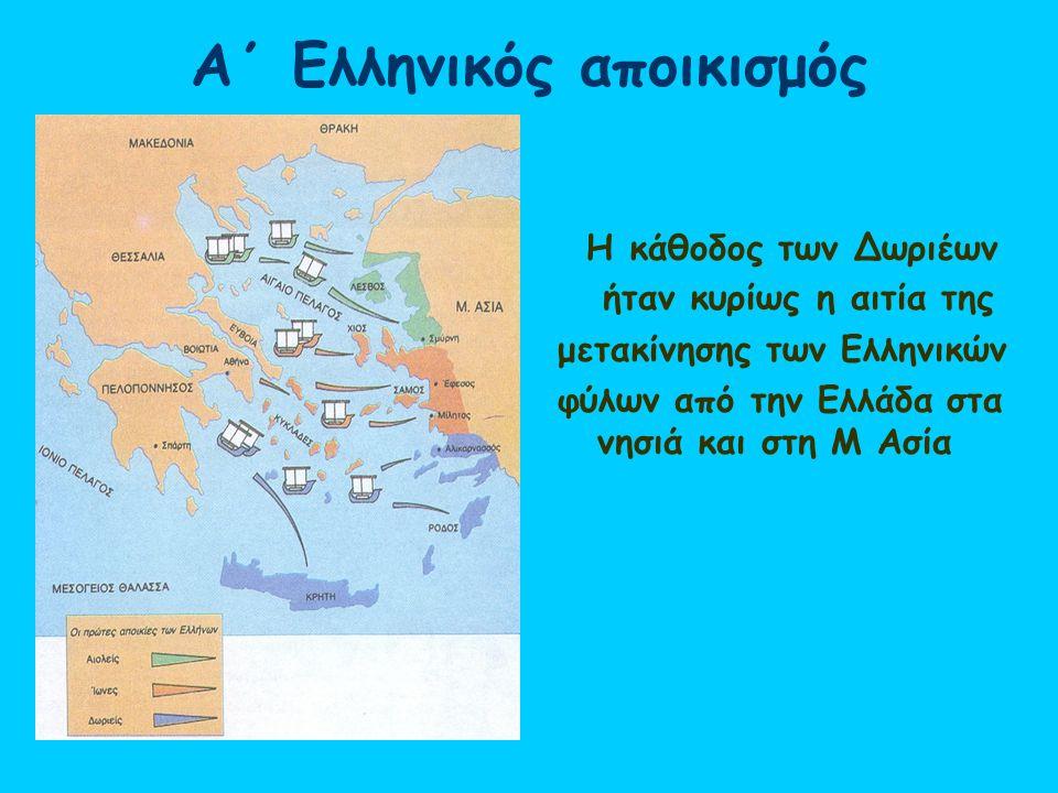 Α΄ Ελληνικός αποικισμός Η κάθοδος των Δωριέων ήταν κυρίως η αιτία της μετακίνησης των Ελληνικών φύλων από την Ελλάδα στα νησιά και στη Μ Ασία
