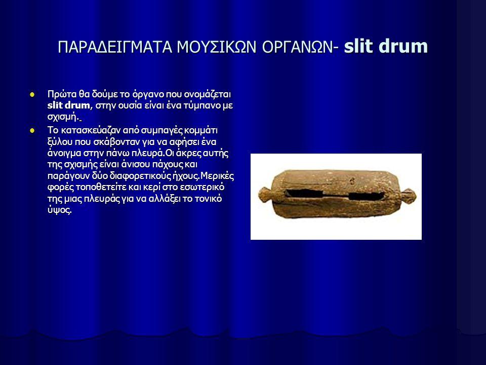 ΠΑΡΑΔΕΙΓΜΑΤΑ ΜΟΥΣΙΚΩΝ ΟΡΓΑΝΩΝ- slit drum Πρώτα θα δούμε το όργανο που ονομάζεται slit drum, στην ουσία είναι ένα τύμπανο με σχισμή.