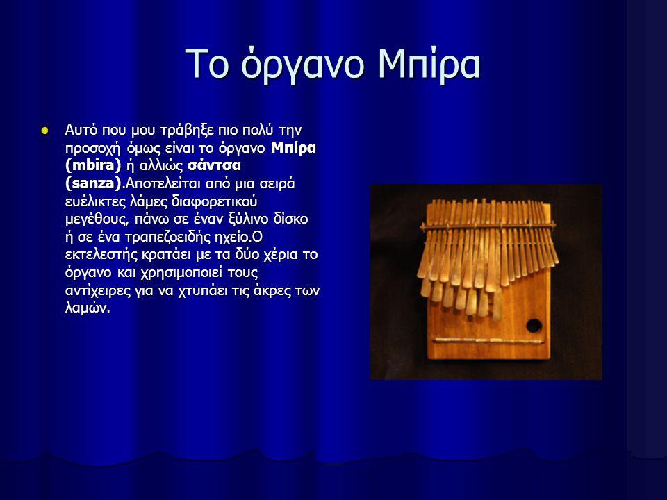 Το όργανο Μπίρα Αυτό που μου τράβηξε πιο πολύ την προσοχή όμως είναι το όργανο Μπίρα (mbira) ή αλλιώς σάντσα (sanza).Αποτελείται από μια σειρά ευέλικτες λάμες διαφορετικού μεγέθους, πάνω σε έναν ξύλινο δίσκο ή σε ένα τραπεζοειδής ηχείο.Ο εκτελεστής κρατάει με τα δύο χέρια το όργανο και χρησιμοποιεί τους αντίχειρες για να χτυπάει τις άκρες των λαμών.