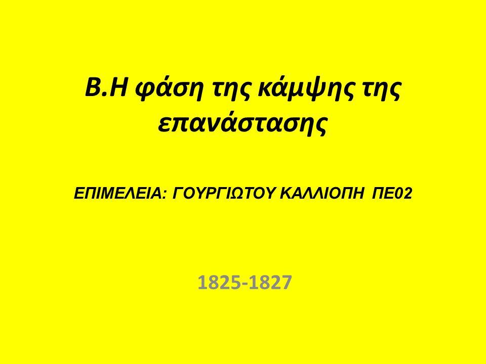 Β.Η φάση της κάμψης της επανάστασης ΕΠΙΜΕΛΕΙΑ: ΓΟΥΡΓΙΩΤΟΥ ΚΑΛΛΙΟΠΗ ΠΕ02 1825-1827