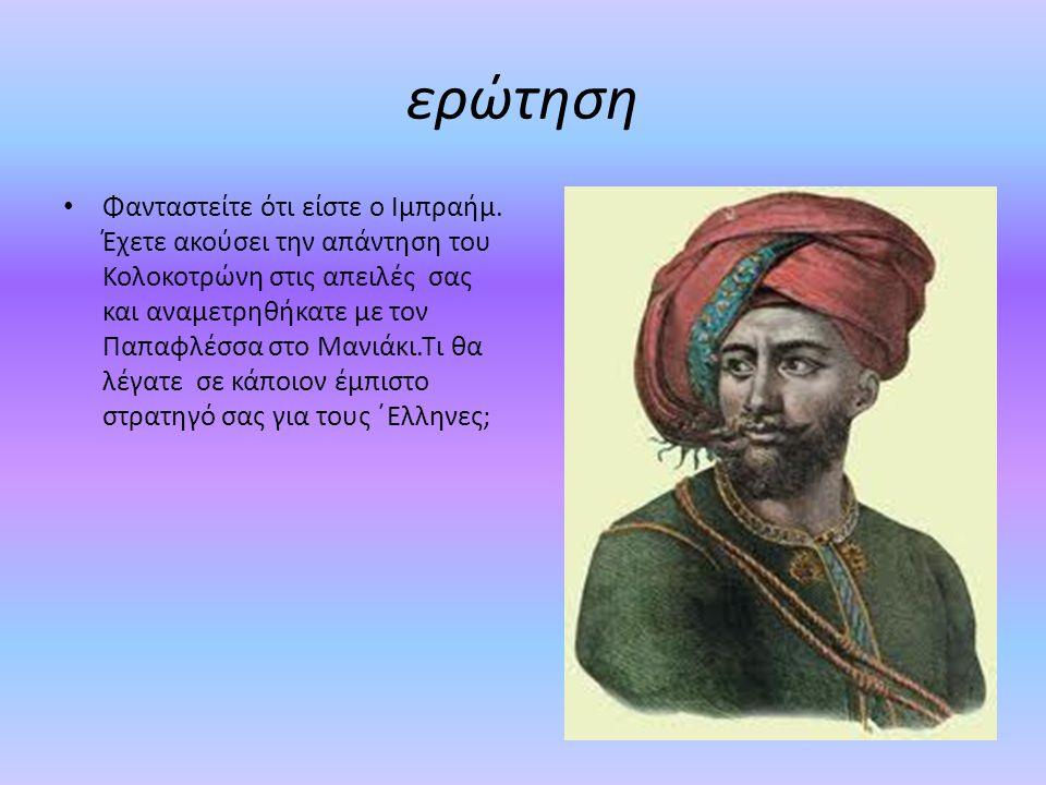 ερώτηση Φανταστείτε ότι είστε ο Ιμπραήμ. Έχετε ακούσει την απάντηση του Κολοκοτρώνη στις απειλές σας και αναμετρηθήκατε με τον Παπαφλέσσα στο Μανιάκι.