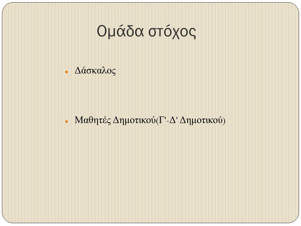 Ομάδα στόχος Δάσκαλος Μαθητές Δημοτικού ( Γ - Δ Δημοτικού )
