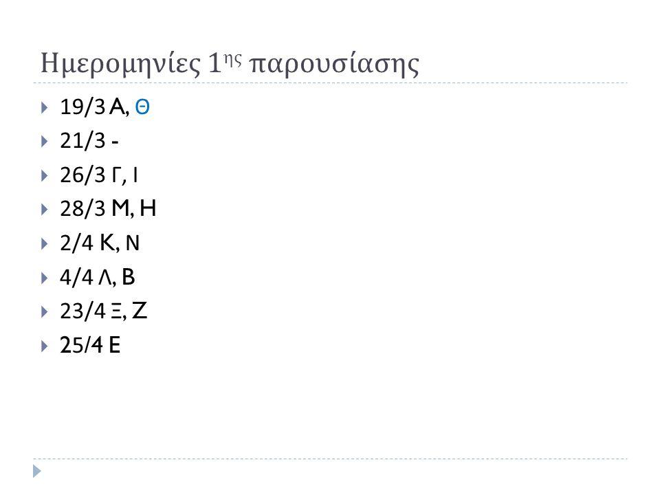 Ημερομηνίες 1 ης παρουσίασης  19/3 A, Θ  21/3 -  26/3 Γ, Ι  28/3 M, H  2/4 K, Ν  4/4 Λ, B  23/4 Ξ, Z  25/4 E