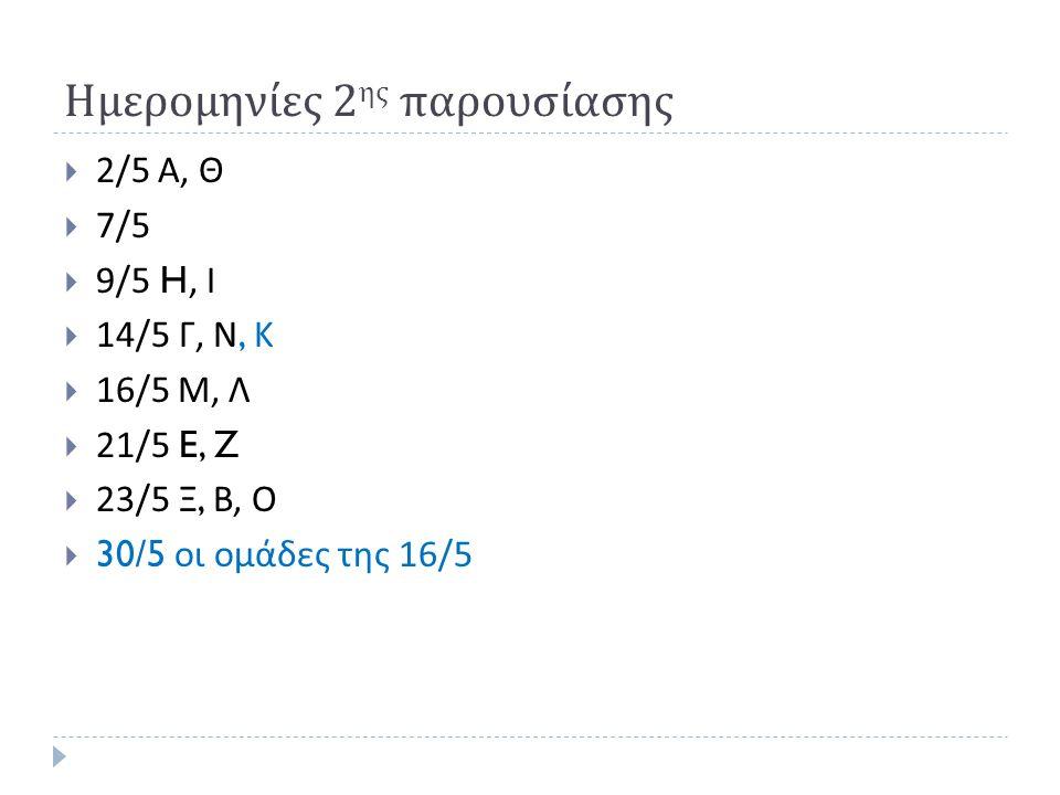 Ημερομηνίες 2 ης παρουσίασης  2/5 Α, Θ  7/5  9/5 H, Ι  14/5 Γ, Ν, Κ  16/5 Μ, Λ  21/5 E, Z  23/5 Ξ, Β, Ο  30/5 οι ομάδες της 16/5