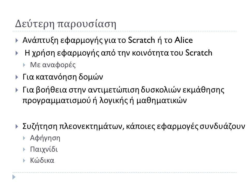 Δεύτερη παρουσίαση  Ανάπτυξη εφαρμογής για το Scratch ή το Alice  Η χρήση εφαρμογής από την κοινότητα του Scratch  Με αναφορές  Για κατανόηση δομών  Για βοήθεια στην αντιμετώπιση δυσκολιών εκμάθησης προγραμματισμού ή λογικής ή μαθηματικών  Συζήτηση πλεονεκτημάτων, κάποιες εφαρμογές συνδυάζουν  Αφήγηση  Παιχνίδι  Κώδικα