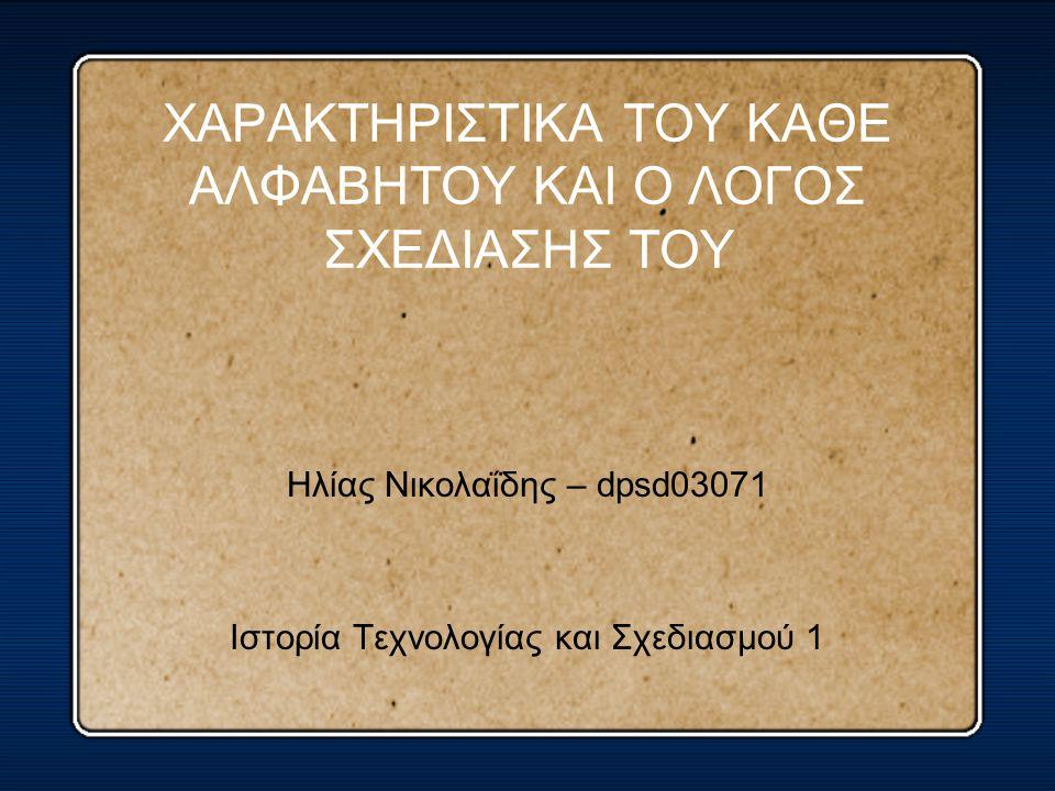 ΧΑΡΑΚΤΗΡΙΣΤΙΚΑ ΤΟΥ ΚΑΘΕ ΑΛΦΑΒΗΤΟΥ ΚΑΙ Ο ΛΟΓΟΣ ΣΧΕΔΙΑΣΗΣ ΤΟΥ Ηλίας Νικολαΐδης – dpsd03071 Ιστορία Τεχνολογίας και Σχεδιασμού 1