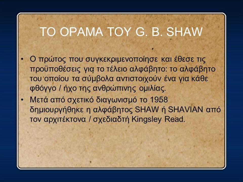 ΤΟ ΟΡΑΜΑ ΤΟΥ G. B. SHAW O πρώτος που συγκεκριμενοποίησε και έθεσε τις προϋποθέσεις για το τέλειο αλφάβητο: το αλφάβητο του οποίου τα σύμβολα αντιστοιχ